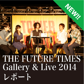 『THE FUTURE TIMES』Gallery & Live 2014 レポート